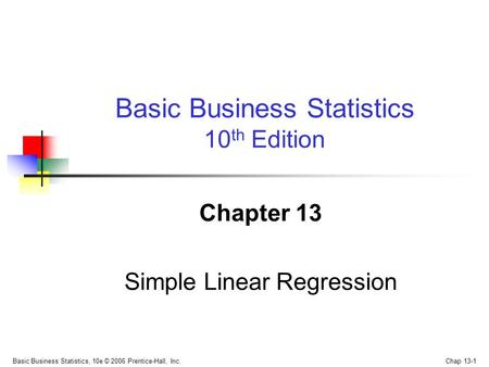 Basic Business Statistics, 10e © 2006 Prentice-Hall, Inc. Chap 13-1 Chapter 13 Simple Linear Regression Basic Business Statistics 10 th Edition.