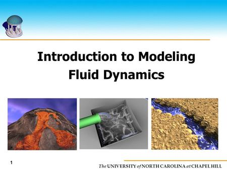 The UNIVERSITY of NORTH CAROLINA at CHAPEL HILL Introduction to Modeling Fluid Dynamics 1.
