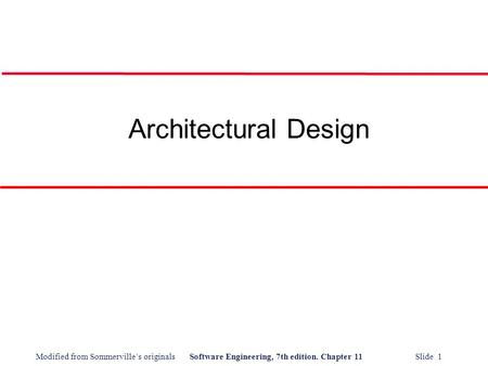 Modified from Sommerville's originalsSoftware Engineering, 7th edition. Chapter 11 Slide 1 Architectural Design.