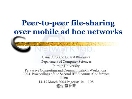 Peer-to-peer file-sharing over mobile ad hoc networks Gang Ding and Bharat Bhargava Department of Computer Sciences Purdue University Pervasive Computing.