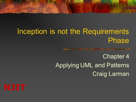 NJIT Inception is not the Requirements Phase Chapter 4 Applying UML and Patterns Craig Larman.