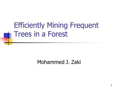 1 Efficiently Mining Frequent Trees in a Forest Mohammed J. Zaki.