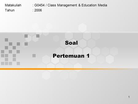 1 Soal Pertemuan 1 Matakuliah: G0454 / Class Management & Education Media Tahun: 2006.