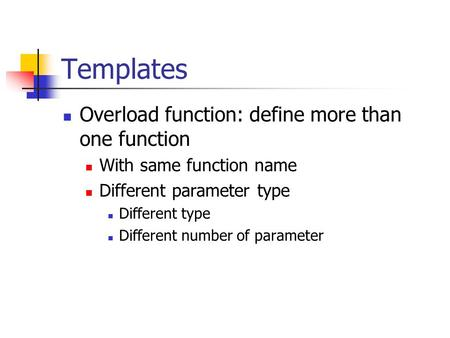 Templates Overload function: define more than one function With same function name Different parameter type Different type Different number of parameter.