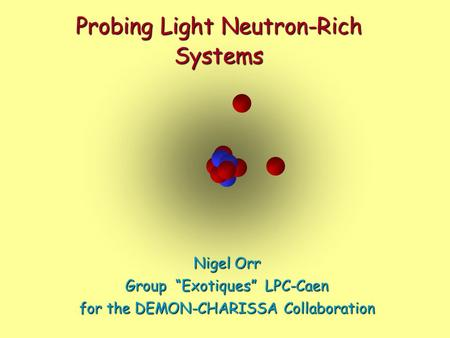 "Probing Light Neutron-Rich Systems Nigel Orr Group ""Exotiques"" LPC-Caen for the DEMON-CHARISSA Collaboration."