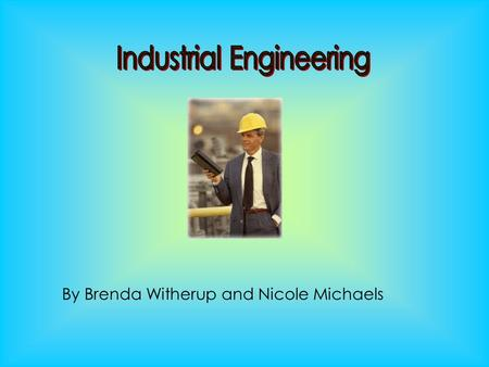 By Brenda Witherup and Nicole Michaels. Definition of Industrial Engineering: They find the most efficient and effective ways to make things.