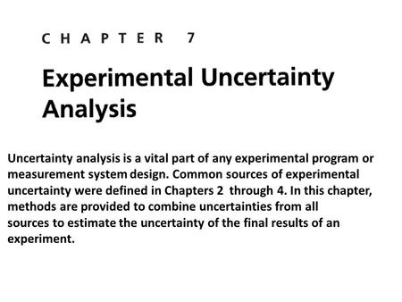 Uncertainty analysis is a vital part of any experimental program or measurement system design. Common sources of experimental uncertainty were defined.