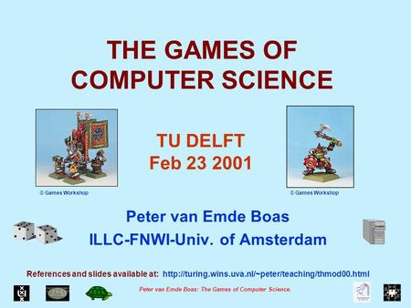 Peter van Emde Boas: The Games of Computer Science. THE GAMES OF COMPUTER SCIENCE Peter van Emde Boas ILLC-FNWI-Univ. of Amsterdam References and slides.