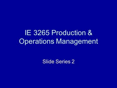 IE 3265 Production & Operations Management Slide Series 2.