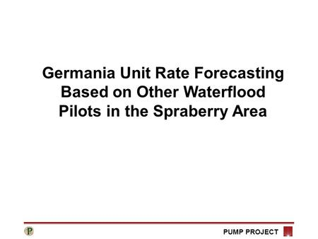 PUMP PROJECT Germania Unit Rate Forecasting Based on Other Waterflood Pilots in the Spraberry Area.