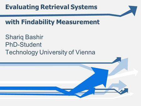 Evaluating Retrieval Systems with Findability Measurement Shariq Bashir PhD-Student Technology University of Vienna.