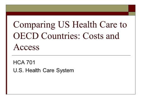 Comparing US Health Care to OECD Countries: Costs and Access HCA 701 U.S. Health Care System.