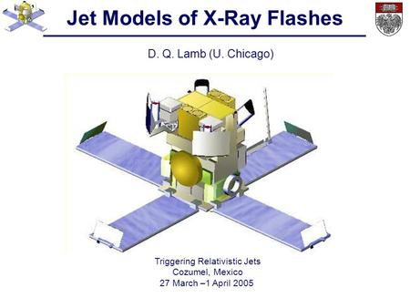 Jet Models of X-Ray Flashes D. Q. Lamb (U. Chicago) Triggering Relativistic Jets Cozumel, Mexico 27 March –1 April 2005.