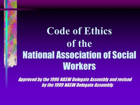 Code of Ethics of the National Association of Social Workers Approved by the 1996 NASW Delegate Assembly and revised by the 1999 NASW Delegate Assembly.