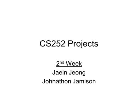 CS252 Projects 2 nd Week Jaein Jeong Johnathon Jamison.