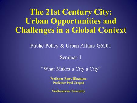 "The 21st Century City: Urban Opportunities and Challenges in a Global Context Public Policy & Urban Affairs G6201 Seminar 1 ""What Makes a City a City"""