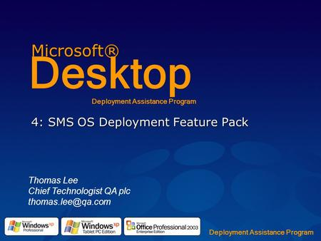 Microsoft® Desktop Deployment Assistance Program 4: SMS OS Deployment Feature Pack Thomas Lee Chief Technologist QA plc