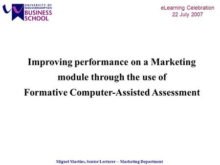 Miguel Martins, Senior Lecturer – Marketing Department eLearning Celebration 22 July 2007 Improving performance on a Marketing module through the use of.