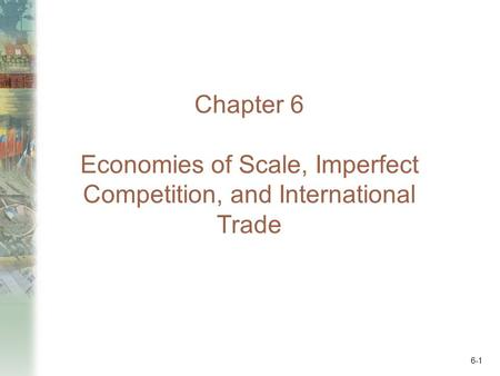 6-1 Chapter 6 Economies of Scale, Imperfect Competition, and International Trade.