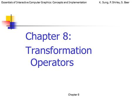 Essentials of Interactive Computer Graphics: Concepts and Implementation K. Sung, P. Shirley, S. Baer Chapter 8 Chapter 8: Transformation Operators.