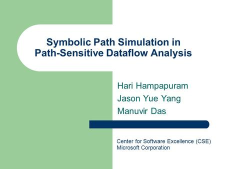 Symbolic Path Simulation in Path-Sensitive Dataflow Analysis Hari Hampapuram Jason Yue Yang Manuvir Das Center for Software Excellence (CSE) Microsoft.