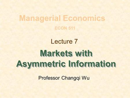 Lecture 7 Markets with Asymmetric Information Managerial Economics ECON 511 Professor Changqi Wu.