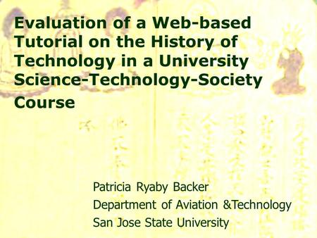 Evaluation of a Web-based Tutorial on the History of Technology in a University Science-Technology-Society Course Patricia Ryaby Backer Department of Aviation.