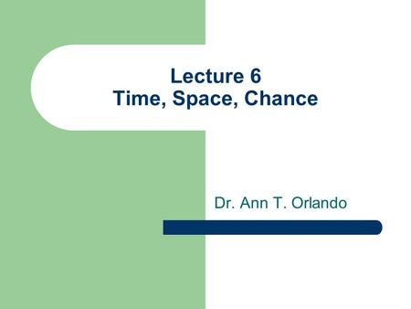 Lecture 6 Time, Space, Chance Dr. Ann T. Orlando.
