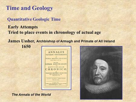 Time and Geology Quantitative Geologic Time Early Attempts Tried to place events in chronology of actual age James Ussher, Archbishop of Armagh and Primate.