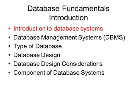 Database Fundamentals Introduction Introduction to database systems Database Management Systems (DBMS) Type of Database Database Design Database Design.