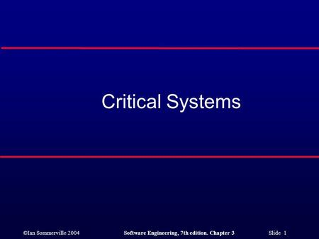©Ian Sommerville 2004Software Engineering, 7th edition. Chapter 3 Slide 1 Critical Systems.