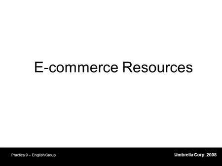 Umbrella Corp. 2008 Practica 9 – English Group E-commerce Resources.