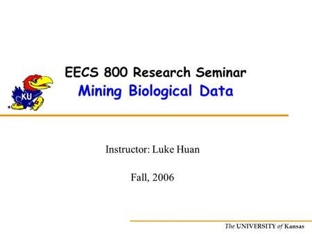The UNIVERSITY of Kansas EECS 800 Research Seminar Mining Biological Data Instructor: Luke Huan Fall, 2006.