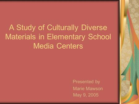 A Study of Culturally Diverse Materials in Elementary School Media Centers Presented by Marie Mawson May 9, 2005.
