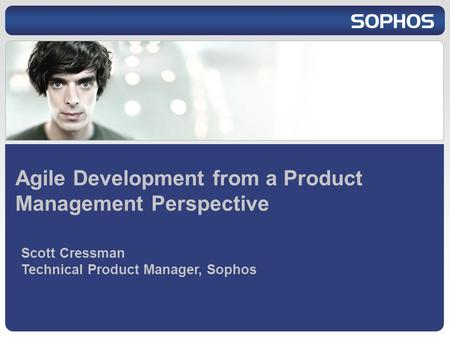 Agile Development from a Product Management Perspective Scott Cressman Technical Product Manager, Sophos.