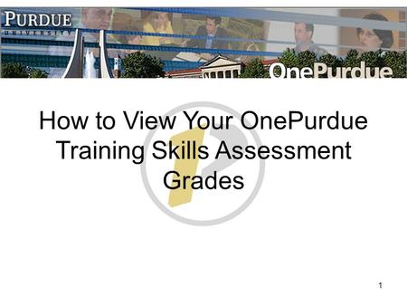 1 How to View Your OnePurdue Training Skills Assessment Grades.