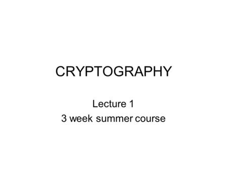 CRYPTOGRAPHY Lecture 1 3 week summer course. Course structure Format: Part lecture, part group activities HW: – Daily assignments, some in-class and some.
