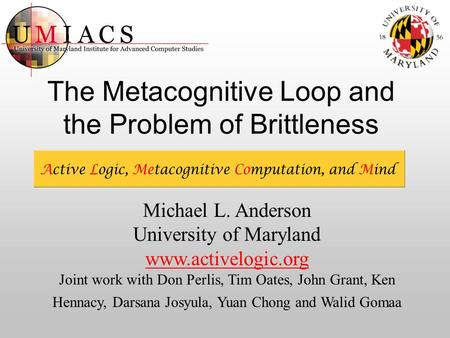 The Metacognitive Loop and the Problem of Brittleness Michael L. Anderson University of Maryland www.activelogic.org Joint work with Don Perlis, Tim Oates,