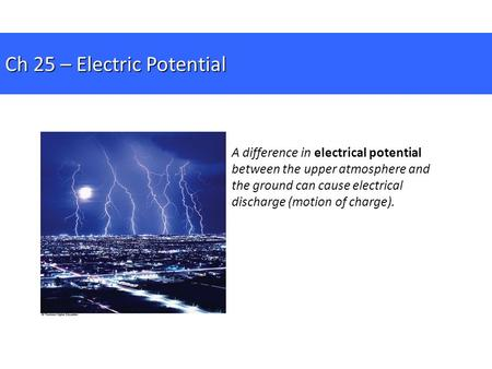 A difference in electrical potential between the upper atmosphere and the ground can cause electrical discharge (motion of charge). Ch 25 – Electric Potential.