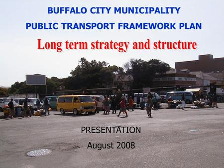 Public transport framework plan for Buffalo City July, 2004 1 BUFFALO CITY MUNICIPALITY PUBLIC TRANSPORT FRAMEWORK PLAN PRESENTATION August 2008.