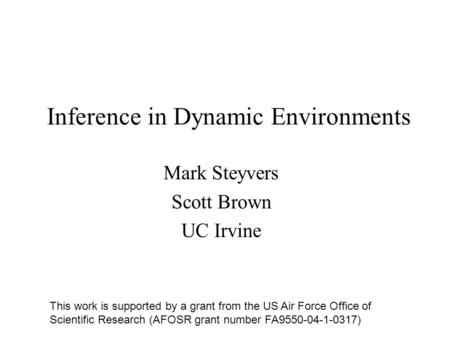 Inference in Dynamic Environments Mark Steyvers Scott Brown UC Irvine This work is supported by a grant from the US Air Force Office of Scientific Research.