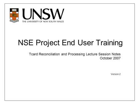NSE Project End User Training Tcard Reconciliation and Processing Lecture Session Notes October 2007 Version 2.