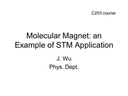 Molecular Magnet: an Example of STM Application J. Wu Phys. Dept. C203 course.