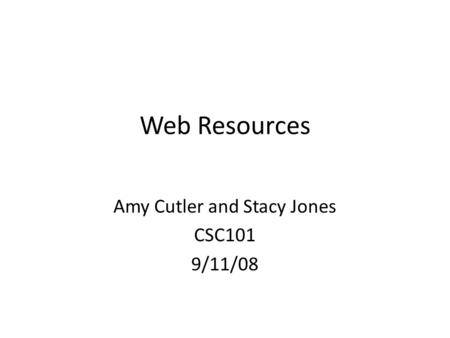 Web Resources Amy Cutler and Stacy Jones CSC101 9/11/08.