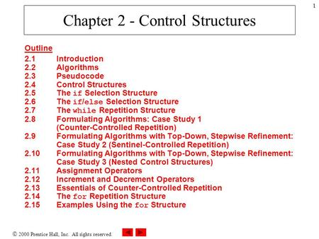 2000 Prentice Hall, Inc. All rights reserved. 1 Chapter 2 - Control Structures Outline 2.1Introduction 2.2Algorithms 2.3Pseudocode 2.4Control Structures.