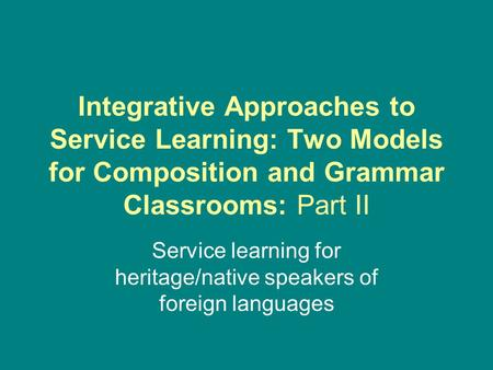 Integrative Approaches to Service Learning: Two Models for Composition and Grammar Classrooms: Part II Service learning for heritage/native speakers of.