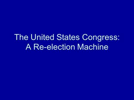 The United States Congress: A Re-election Machine.