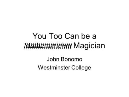 You Too Can be a Mathematician Magician John Bonomo Westminster College ////////////////////////