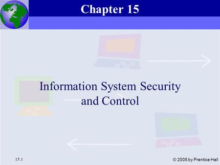 Essentials of Management Information Systems, 6e Chapter 15 Information System Security and Control 15.1 © 2005 by Prentice Hall Information System Security.