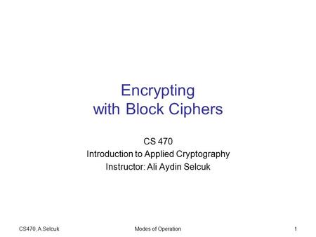 CS470, A.SelcukModes of Operation1 Encrypting with Block Ciphers CS 470 Introduction to Applied Cryptography Instructor: Ali Aydin Selcuk.